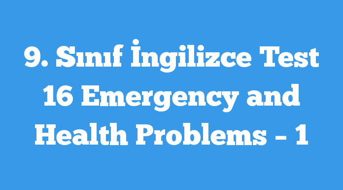 9. Sınıf İngilizce Test 16 Emergency and Health Problems – 1