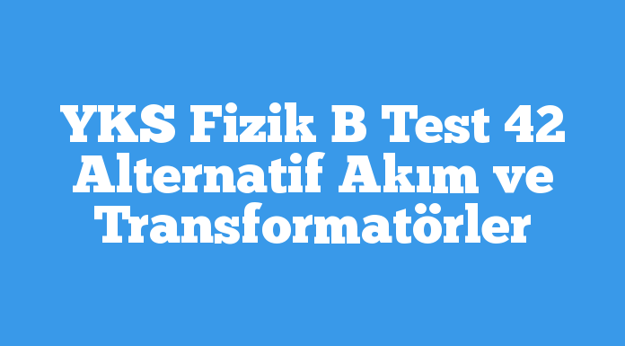 YKS Fizik B Test 42 Alternatif Akım ve Transformatörler